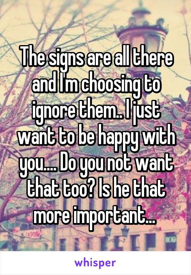 The signs are all there and I'm choosing to ignore them.. I just want to be happy with you.... Do you not want that too? Is he that more important...