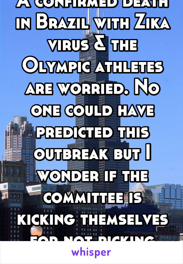 A confirmed death in Brazil with Zika virus & the Olympic athletes are worried. No one could have predicted this outbreak but I wonder if the committee is kicking themselves for not picking Chicago