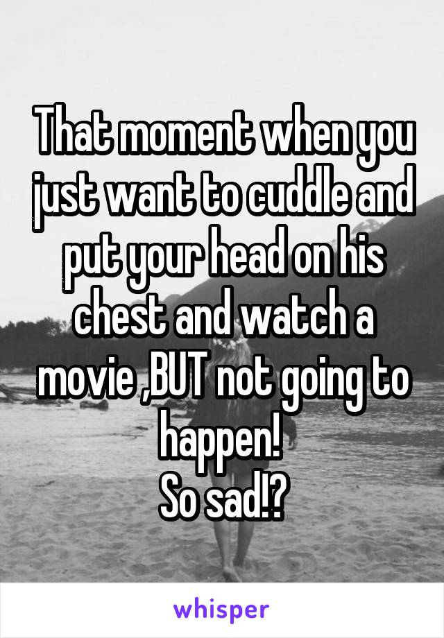 That moment when you just want to cuddle and put your head on his chest and watch a movie ,BUT not going to happen!  So sad!😢
