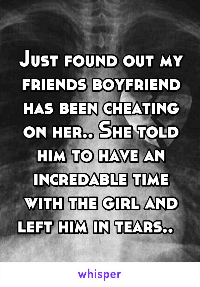 Just found out my friends boyfriend has been cheating on her.. She told him to have an incredable time with the girl and left him in tears..