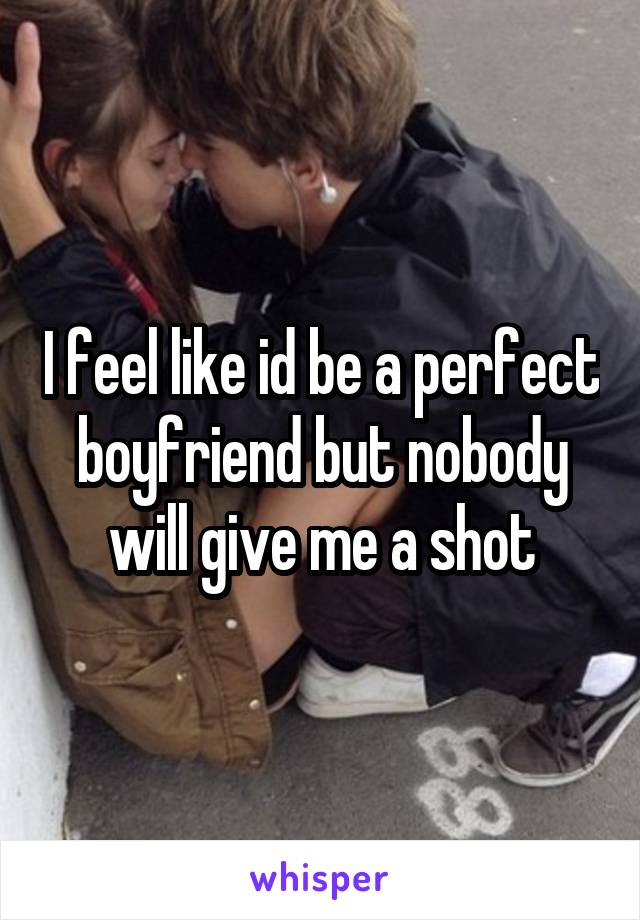 I feel like id be a perfect boyfriend but nobody will give me a shot