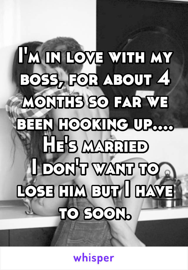 I'm in love with my boss, for about 4 months so far we been hooking up.... He's married I don't want to lose him but I have to soon.