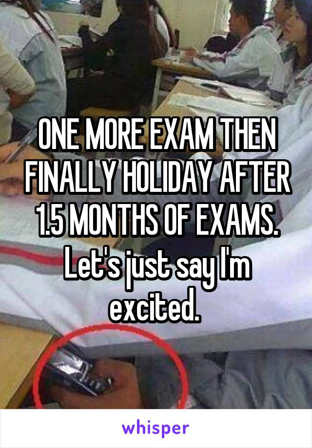 ONE MORE EXAM THEN FINALLY HOLIDAY AFTER 1.5 MONTHS OF EXAMS. Let's just say I'm excited.