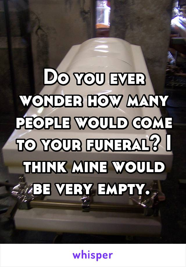 Do you ever wonder how many people would come to your funeral? I think mine would be very empty.