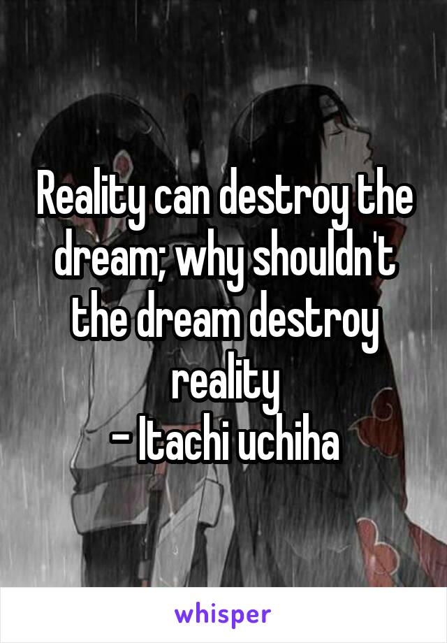 Reality can destroy the dream; why shouldn't the dream destroy reality - Itachi uchiha