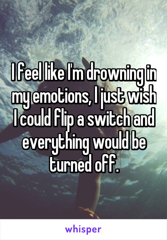 I feel like I'm drowning in my emotions, I just wish I could flip a switch and everything would be turned off.
