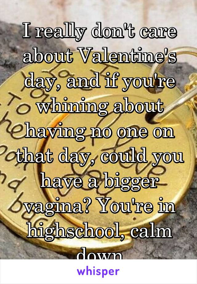 I really don't care about Valentine's day, and if you're whining about having no one on that day, could you have a bigger vagina? You're in highschool, calm down