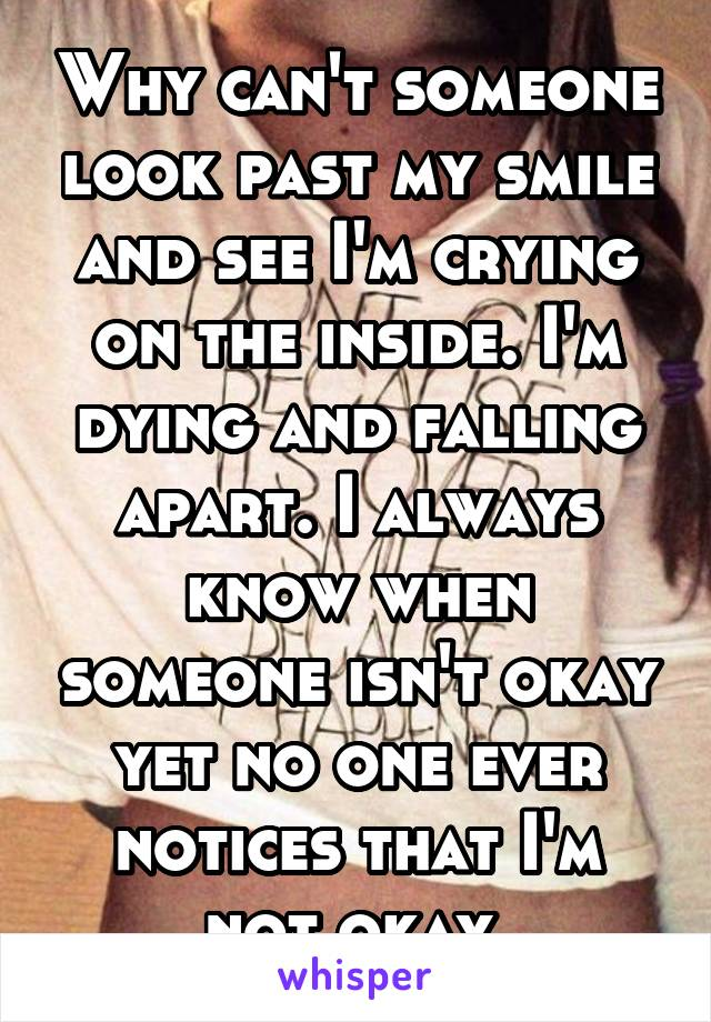 Why can't someone look past my smile and see I'm crying on the inside. I'm dying and falling apart. I always know when someone isn't okay yet no one ever notices that I'm not okay