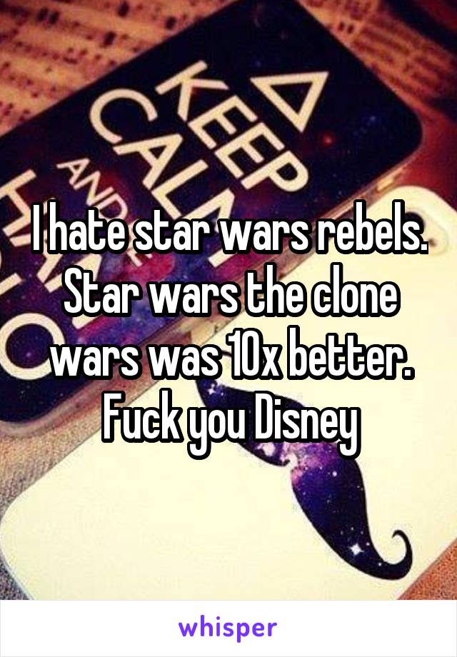I hate star wars rebels. Star wars the clone wars was 10x better. Fuck you Disney