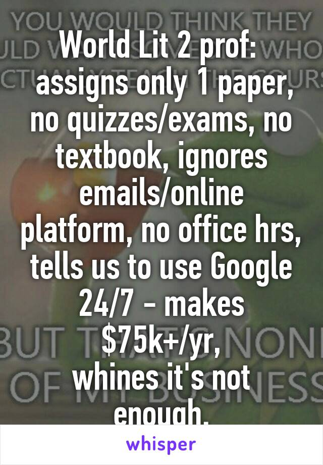 World Lit 2 prof:   assigns only 1 paper, no quizzes/exams, no textbook, ignores emails/online platform, no office hrs, tells us to use Google 24/7 - makes $75k+/yr, whines it's not enough.