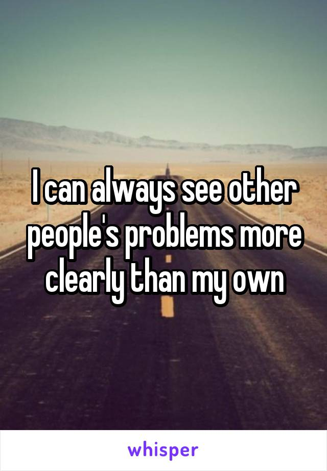 I can always see other people's problems more clearly than my own