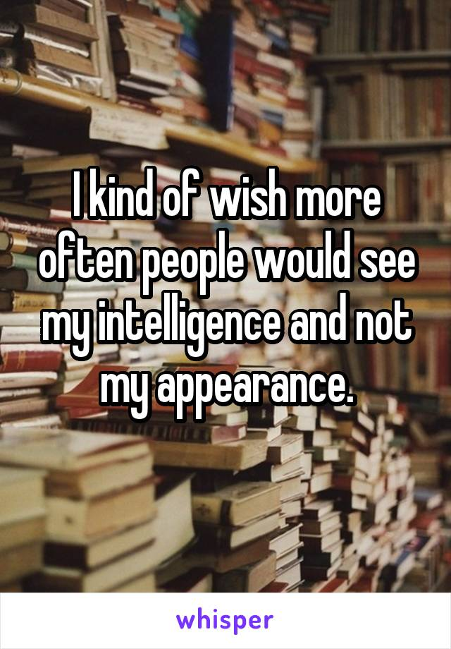 I kind of wish more often people would see my intelligence and not my appearance.