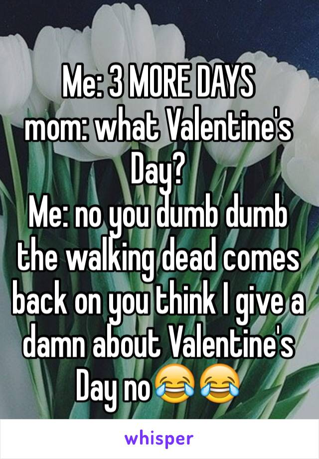 Me: 3 MORE DAYS mom: what Valentine's Day?  Me: no you dumb dumb the walking dead comes back on you think I give a damn about Valentine's Day no😂😂