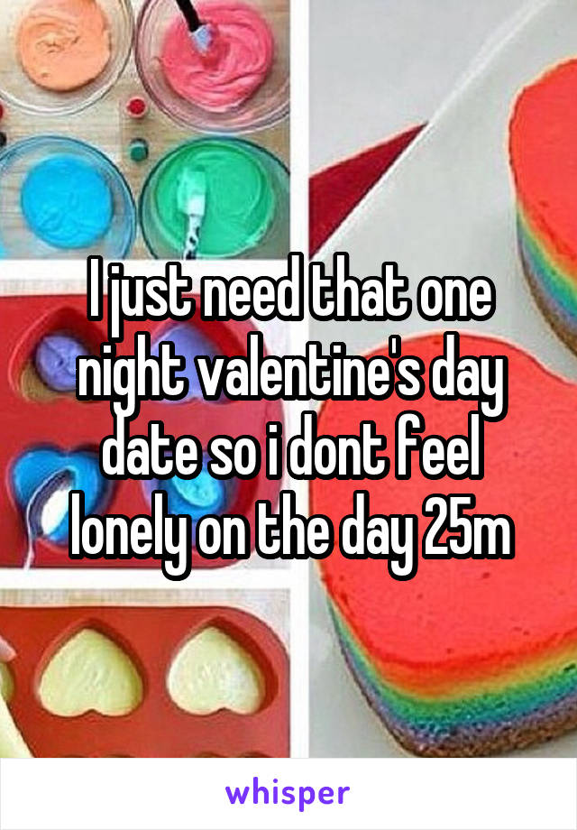 I just need that one night valentine's day date so i dont feel lonely on the day 25m