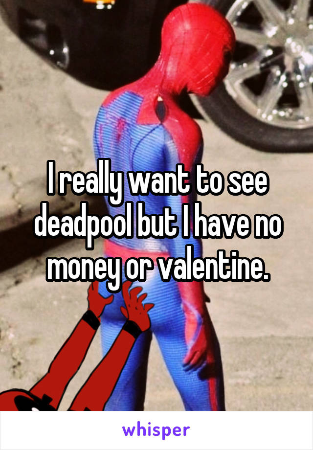 I really want to see deadpool but I have no money or valentine.