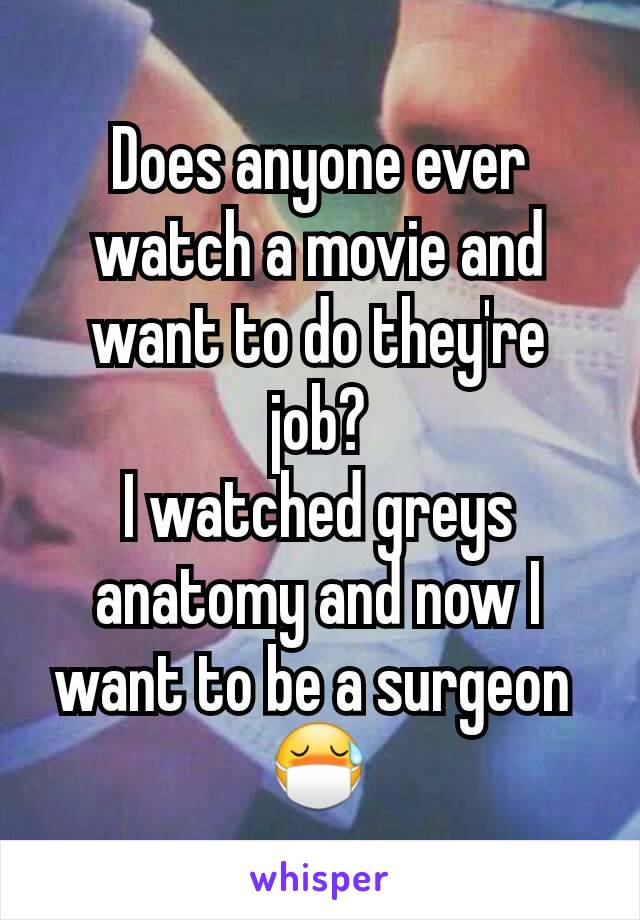 Does anyone ever watch a movie and want to do they're job? I watched greys anatomy and now I want to be a surgeon  😷