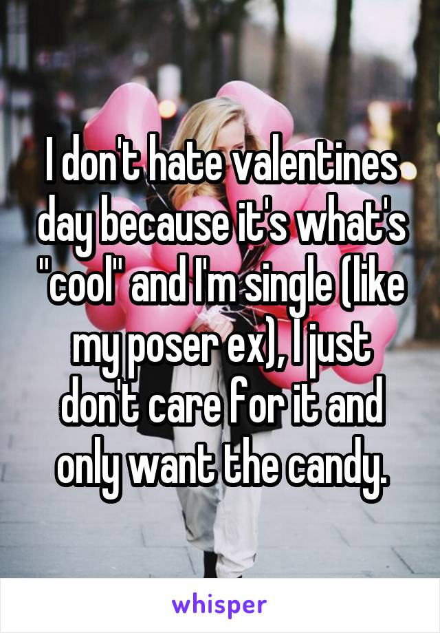 "I don't hate valentines day because it's what's ""cool"" and I'm single (like my poser ex), I just don't care for it and only want the candy."