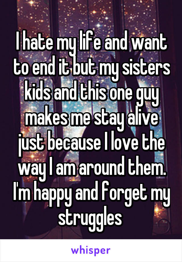 I hate my life and want to end it but my sisters kids and this one guy makes me stay alive just because I love the way I am around them. I'm happy and forget my struggles