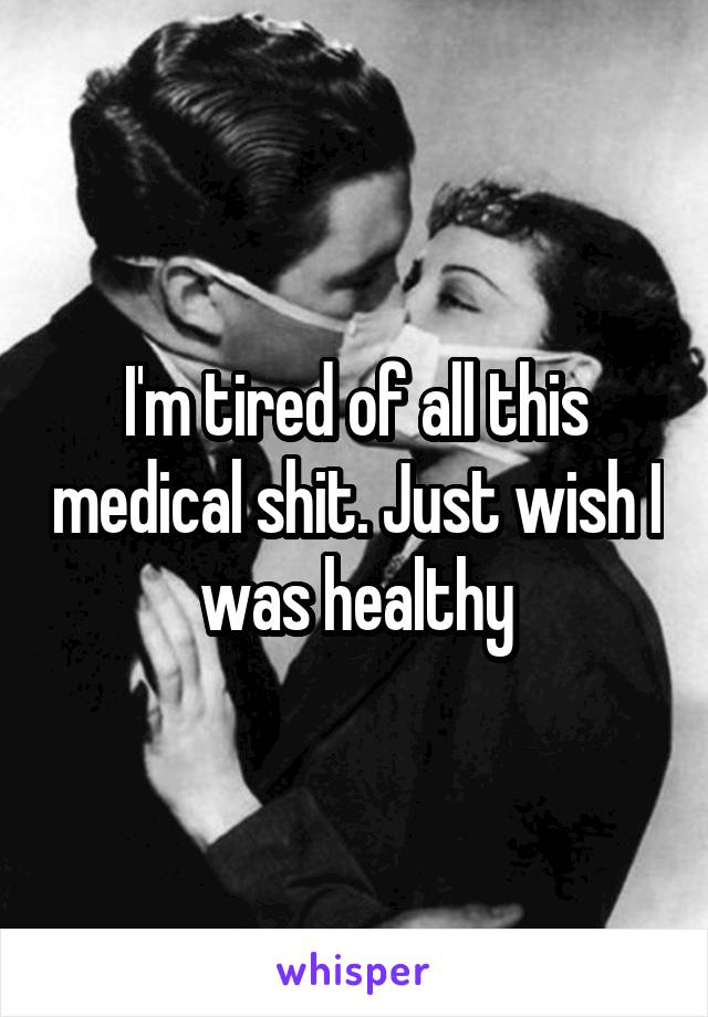I'm tired of all this medical shit. Just wish I was healthy