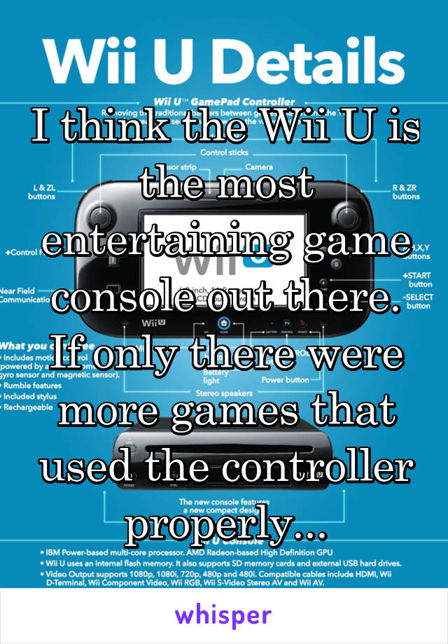 I think the Wii U is the most entertaining game console out there. If only there were more games that used the controller properly...