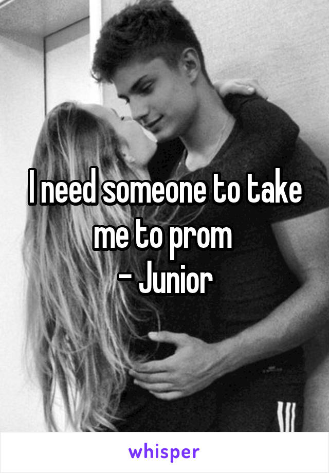 I need someone to take me to prom  - Junior