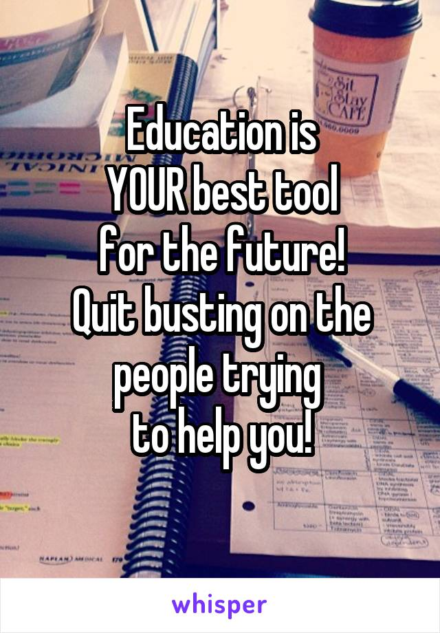 Education is  YOUR best tool  for the future!  Quit busting on the people trying  to help you!
