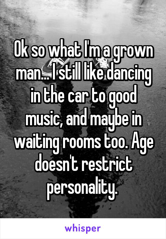 Ok so what I'm a grown man... I still like dancing in the car to good music, and maybe in waiting rooms too. Age doesn't restrict personality.