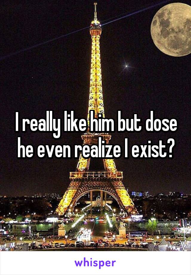 I really like him but dose he even realize I exist?