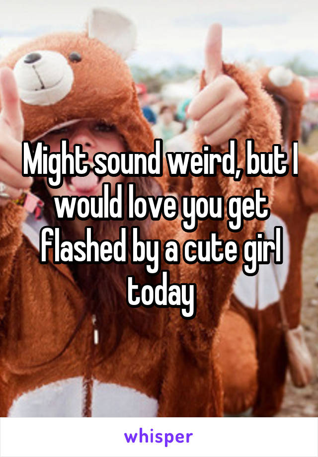 Might sound weird, but I would love you get flashed by a cute girl today