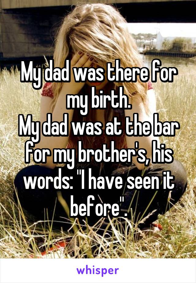 "My dad was there for my birth. My dad was at the bar for my brother's, his words: ""I have seen it before""."