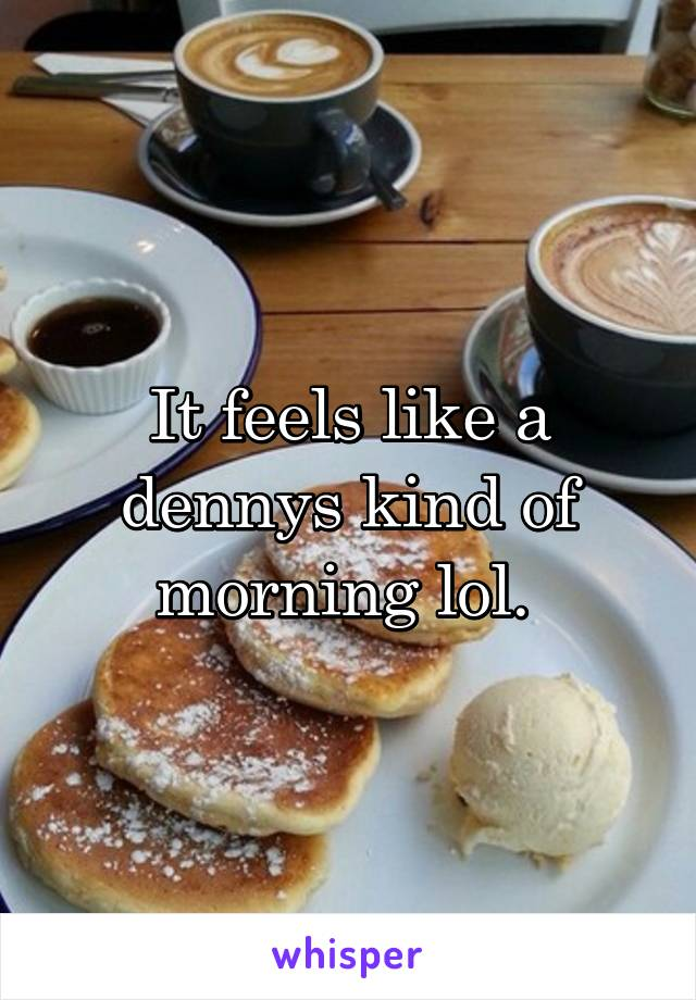 It feels like a dennys kind of morning lol.