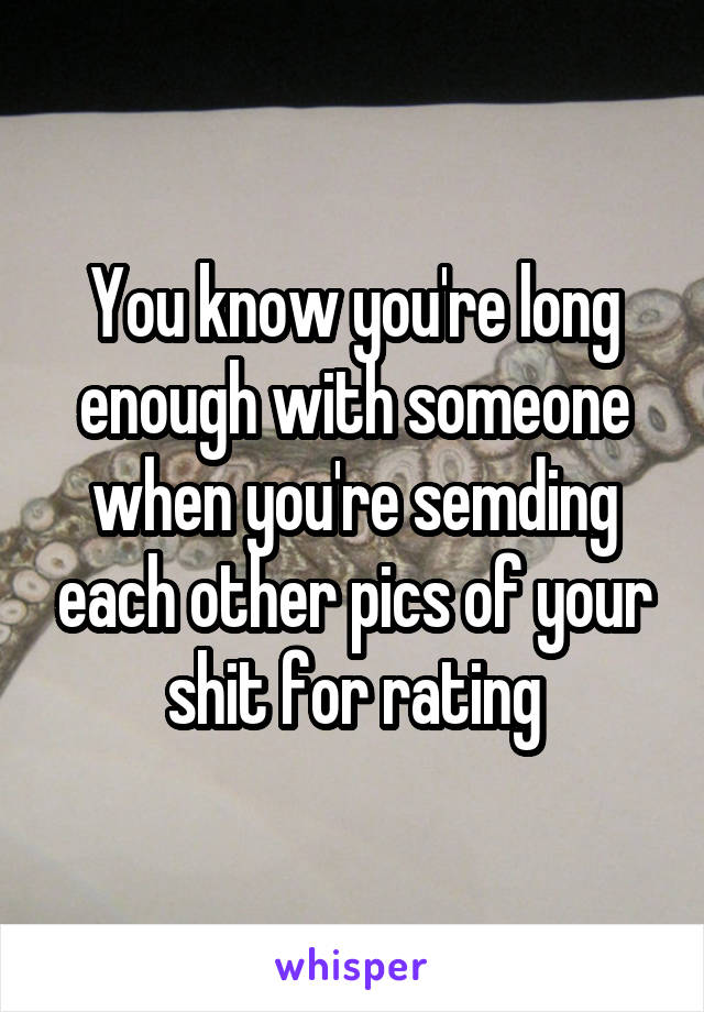 You know you're long enough with someone when you're semding each other pics of your shit for rating