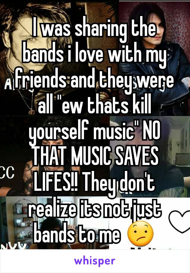 "I was sharing the bands i love with my friends and they were all ""ew thats kill yourself music"" NO THAT MUSIC SAVES LIFES!! They don't realize its not just bands to me 😕"