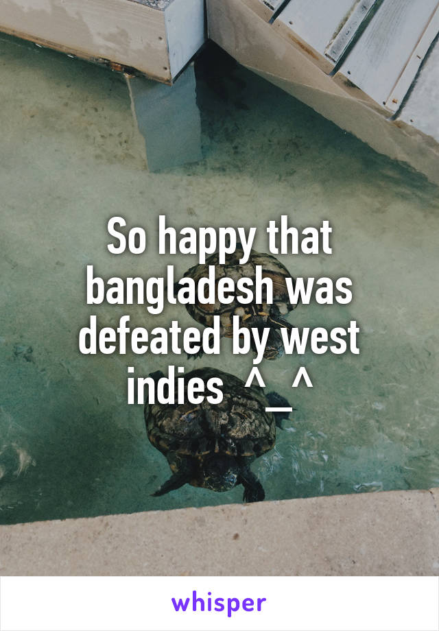 So happy that bangladesh was defeated by west indies  ^_^