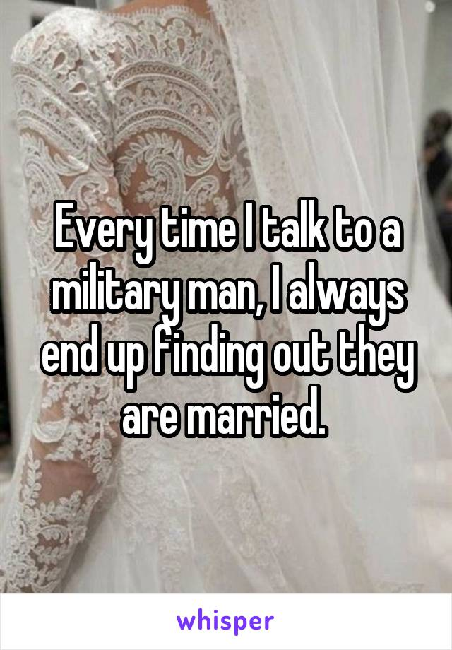 Every time I talk to a military man, I always end up finding out they are married.