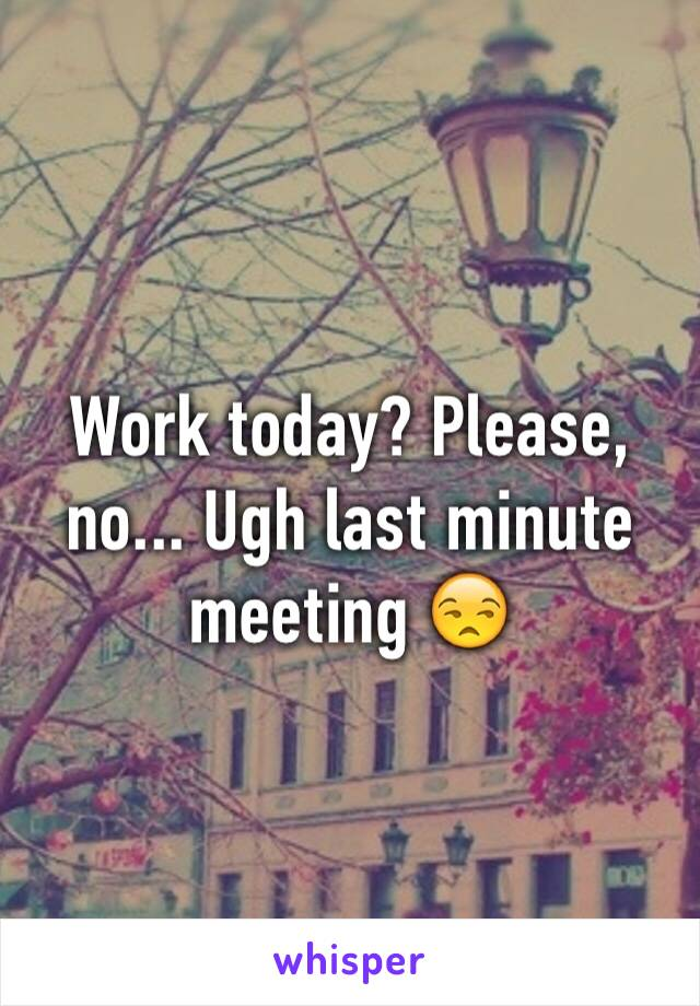 Work today? Please, no... Ugh last minute meeting 😒
