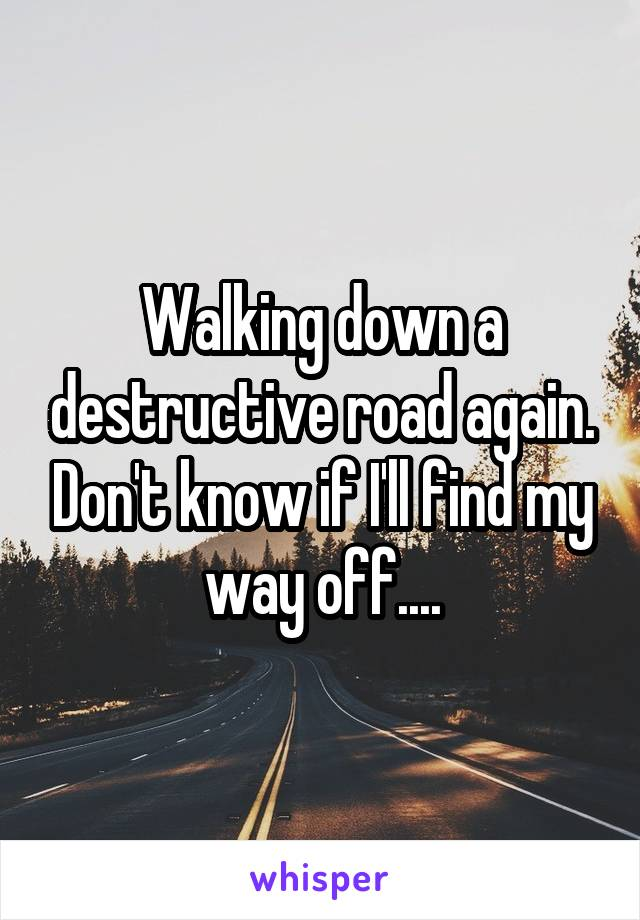 Walking down a destructive road again. Don't know if I'll find my way off....