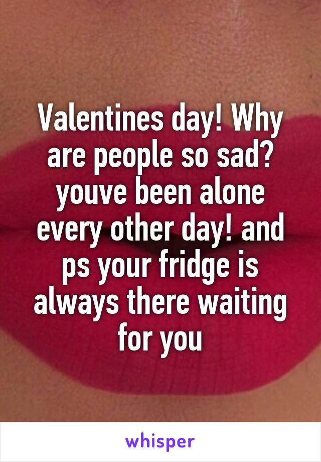 Valentines day! Why are people so sad? youve been alone every other day! and ps your fridge is always there waiting for you