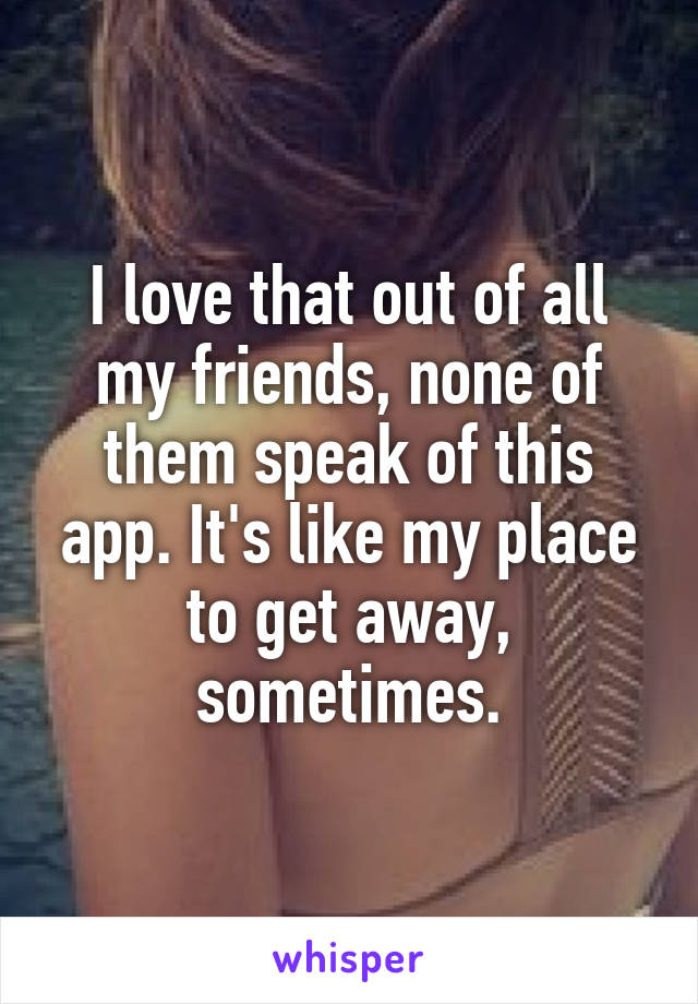 I love that out of all my friends, none of them speak of this app. It's like my place to get away, sometimes.