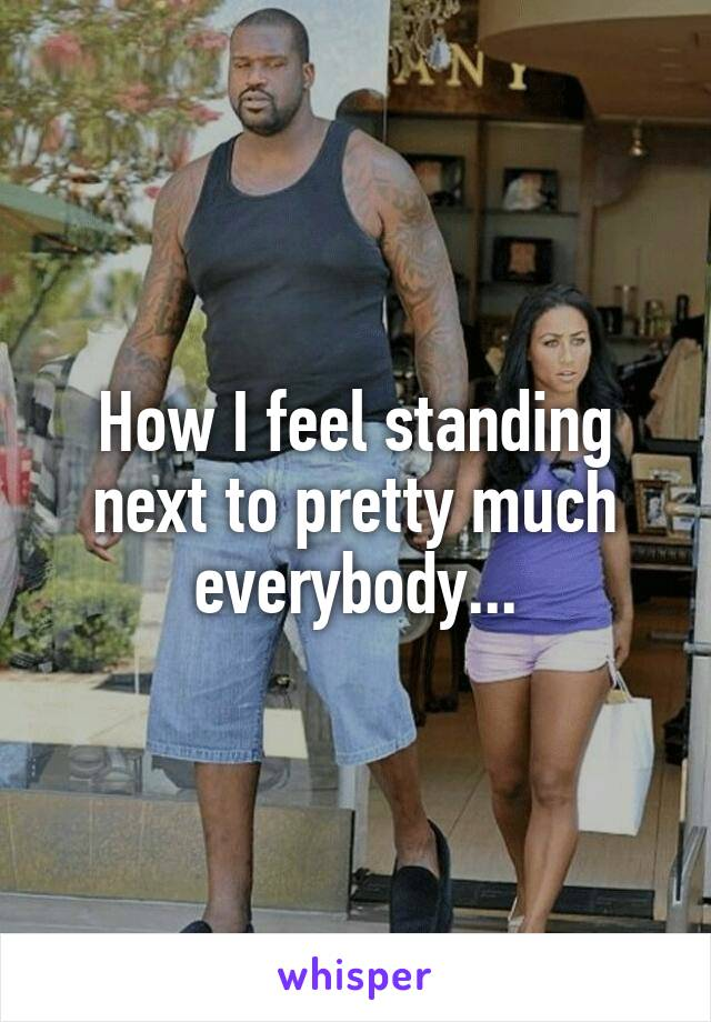 How I feel standing next to pretty much everybody...