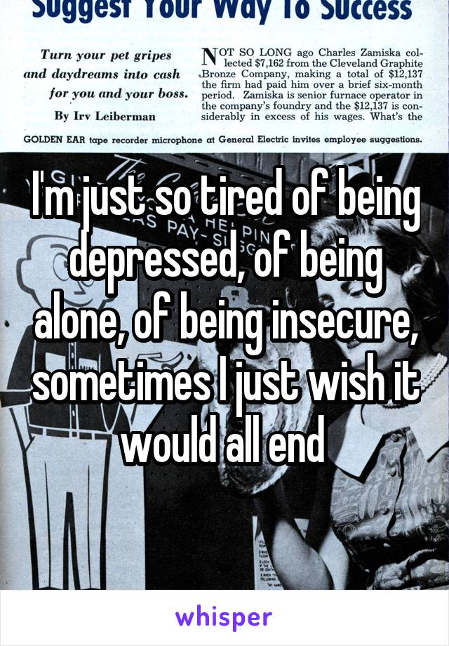 I'm just so tired of being depressed, of being alone, of being insecure, sometimes I just wish it would all end