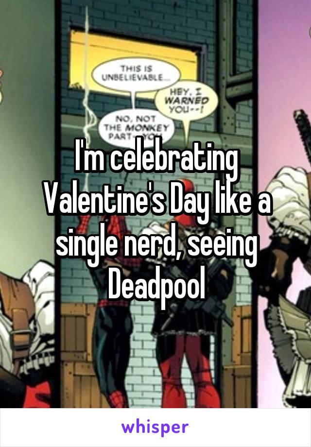 I'm celebrating Valentine's Day like a single nerd, seeing Deadpool