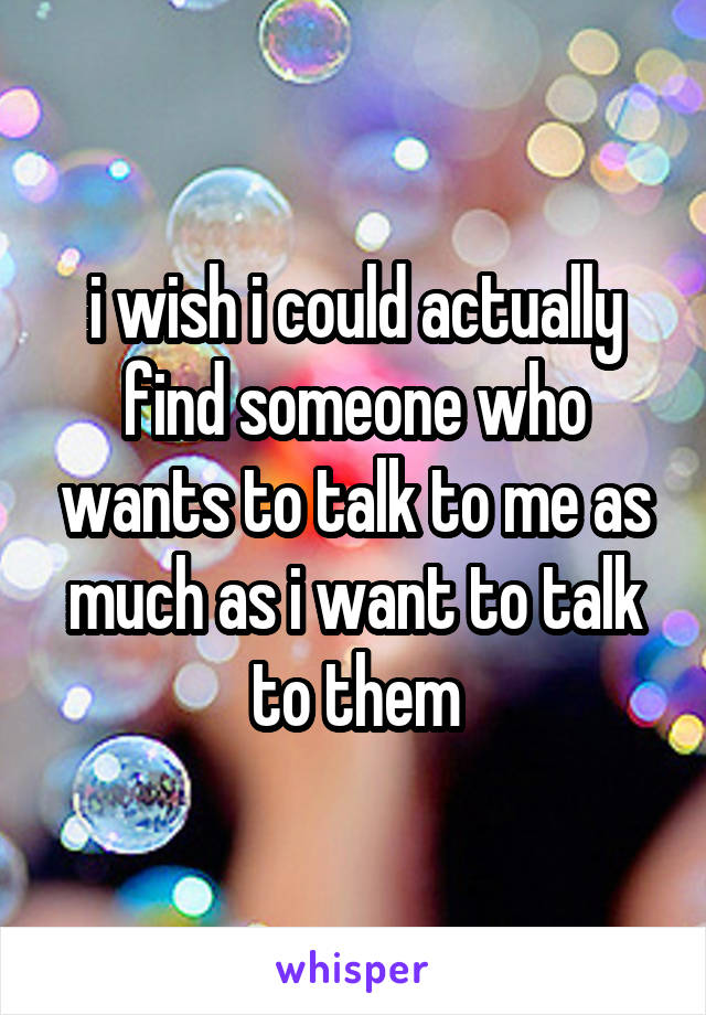 i wish i could actually find someone who wants to talk to me as much as i want to talk to them