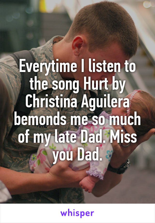 Everytime I listen to the song Hurt by Christina Aguilera bemonds me so much of my late Dad. Miss you Dad.