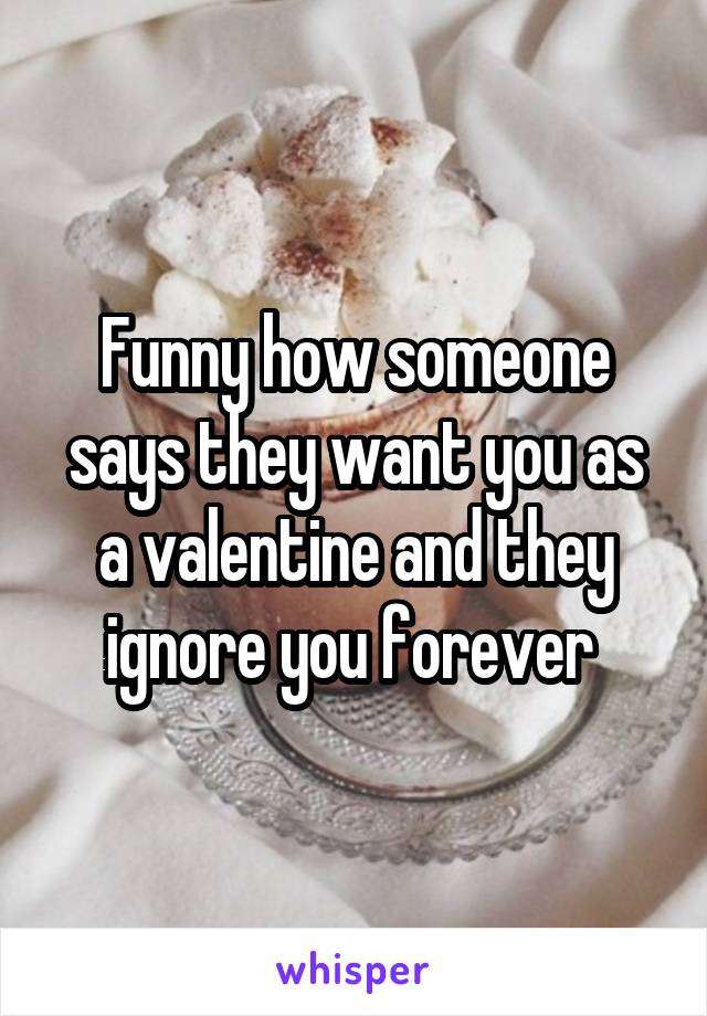 Funny how someone says they want you as a valentine and they ignore you forever