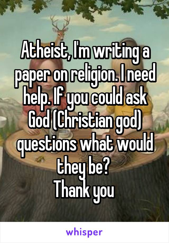 Atheist, I'm writing a paper on religion. I need help. If you could ask God (Christian god) questions what would they be?  Thank you
