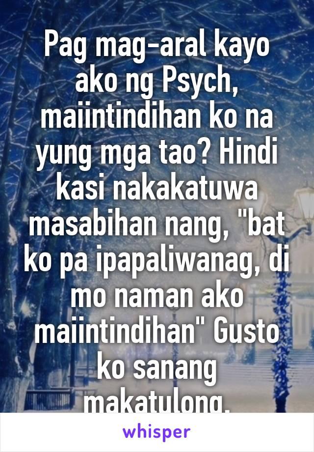 """Pag mag-aral kayo ako ng Psych, maiintindihan ko na yung mga tao? Hindi kasi nakakatuwa masabihan nang, """"bat ko pa ipapaliwanag, di mo naman ako maiintindihan"""" Gusto ko sanang makatulong."""