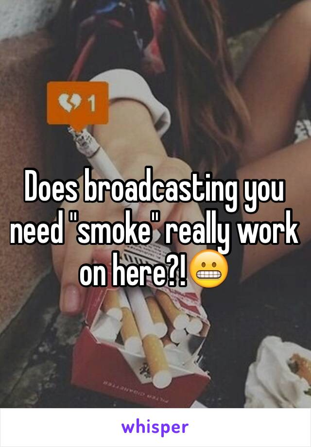 "Does broadcasting you need ""smoke"" really work on here?!😬"