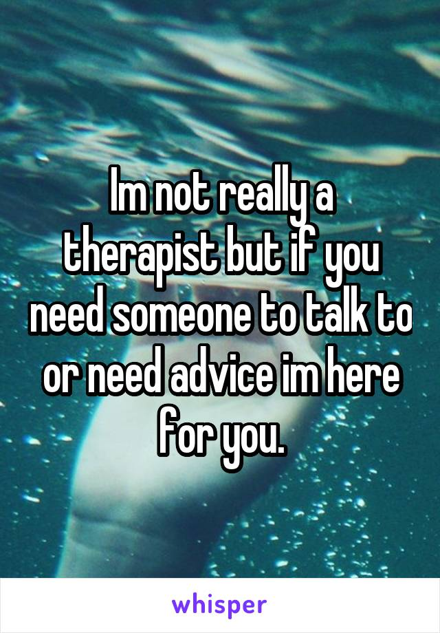 Im not really a therapist but if you need someone to talk to or need advice im here for you.