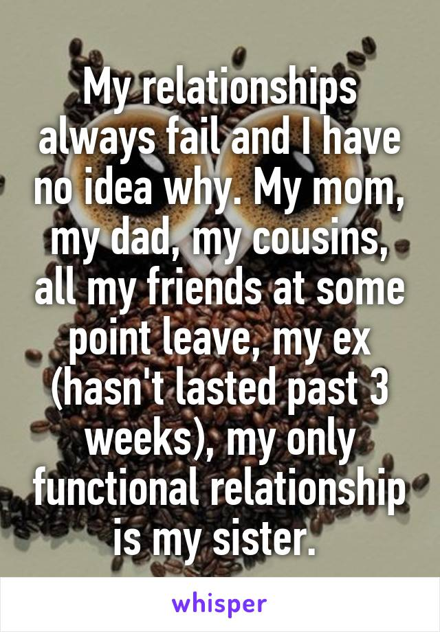 My relationships always fail and I have no idea why. My mom, my dad, my cousins, all my friends at some point leave, my ex (hasn't lasted past 3 weeks), my only functional relationship is my sister.